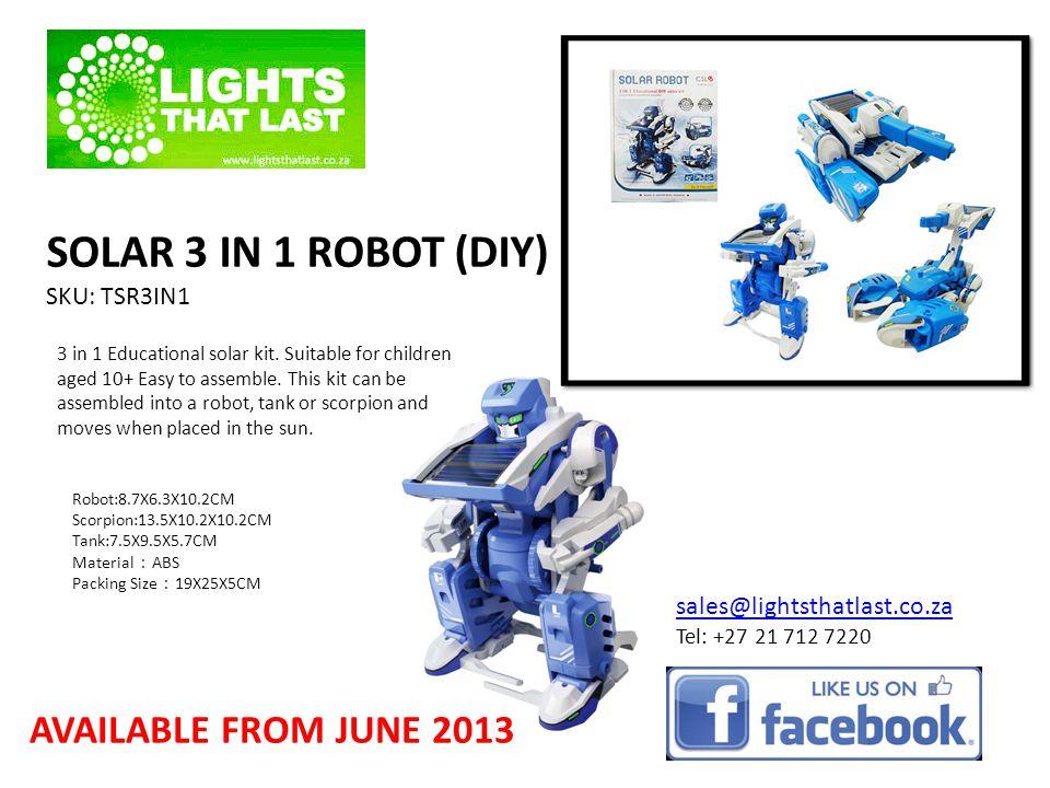 SOLAR 3 IN 1 ROBOT (DIY) SKU: TSR3IN1 Robot:8.7X6.3X10.2CM Scorpion:13.5X10.2X10.2CM Tank:7.5X9.5X5.7CM Material ABS Packing Size 19X25X5CM sales@lightsthatlast.co.za Tel: +27 21 712 7220 3 in 1 Educational solar kit.