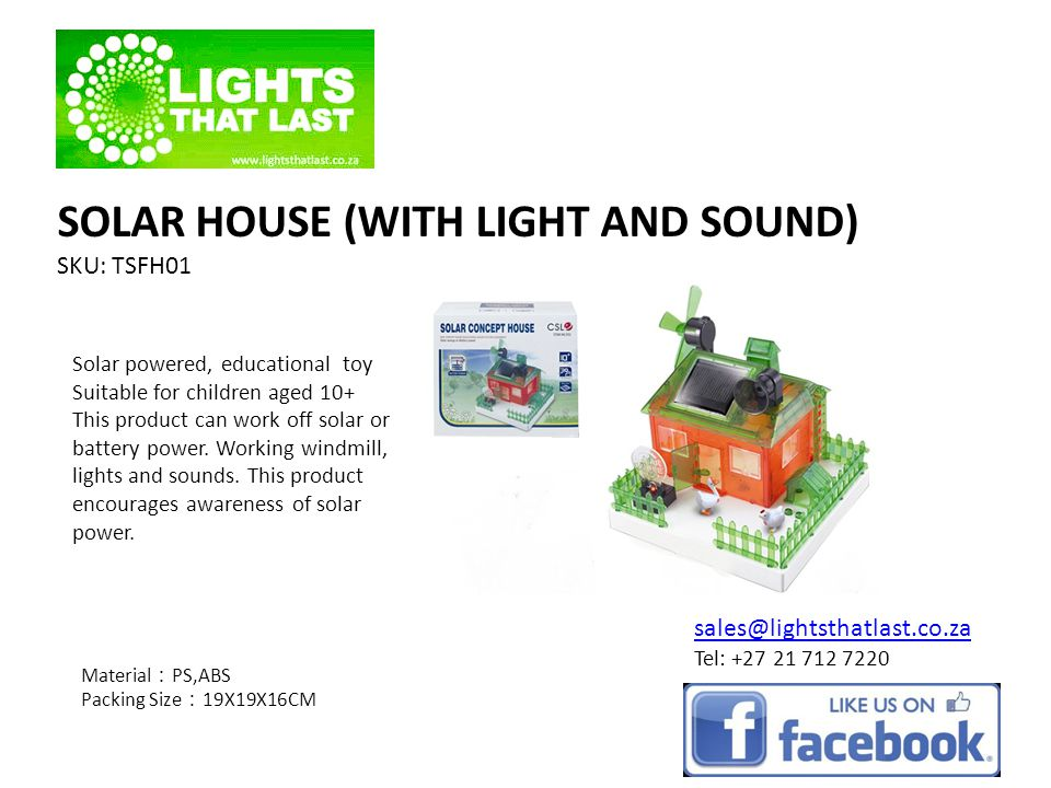 SOLAR HOUSE (WITH LIGHT AND SOUND) SKU: TSFH01 Material PS,ABS Packing Size 19X19X16CM sales@lightsthatlast.co.za Tel: +27 21 712 7220 Solar powered, educational toy Suitable for children aged 10+ This product can work off solar or battery power.