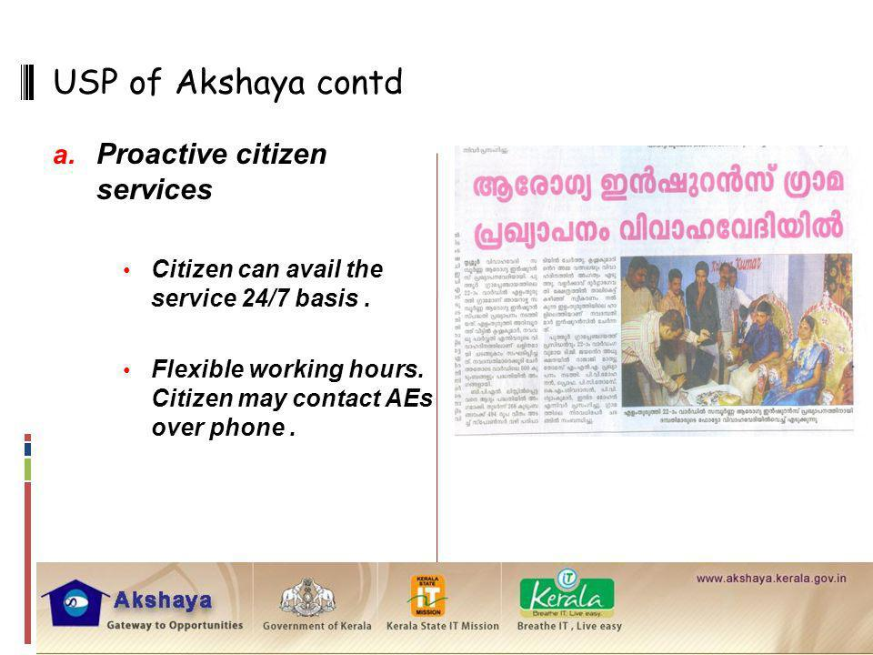 USP of Akshaya contd a. Proactive citizen services Citizen can avail the service 24/7 basis. Flexible working hours. Citizen may contact AEs over phon