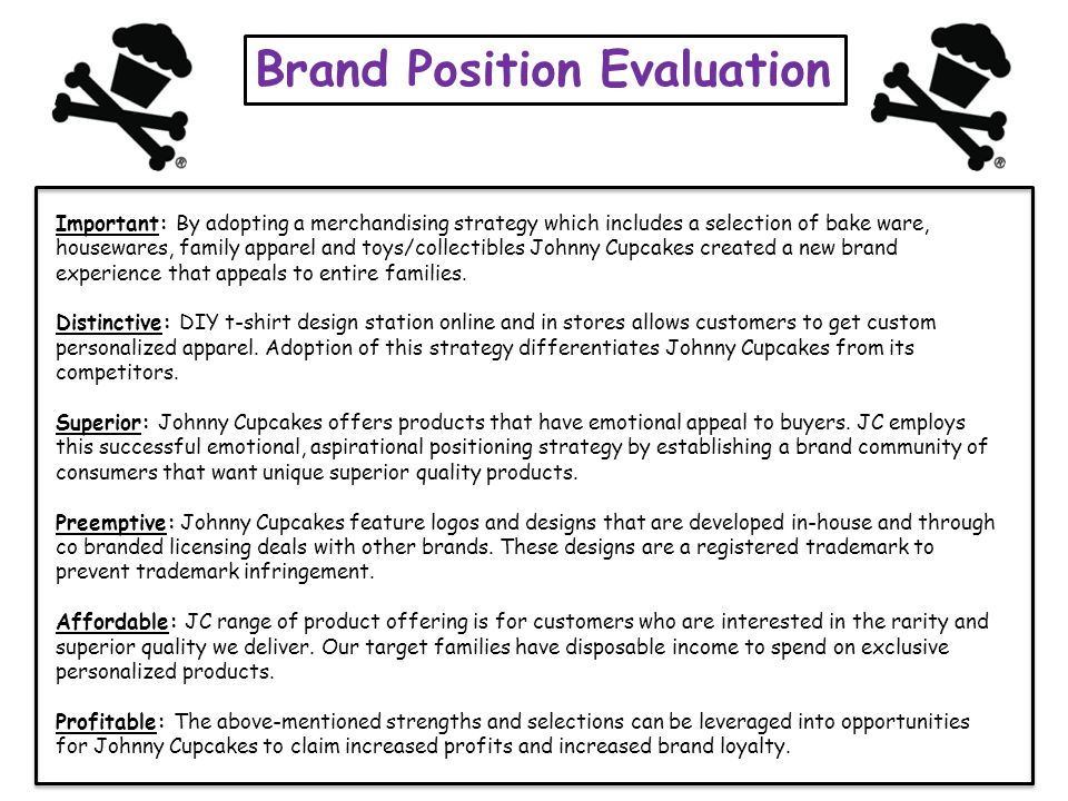 Brand Position Evaluation Important: By adopting a merchandising strategy which includes a selection of bake ware, housewares, family apparel and toys/collectibles Johnny Cupcakes created a new brand experience that appeals to entire families.