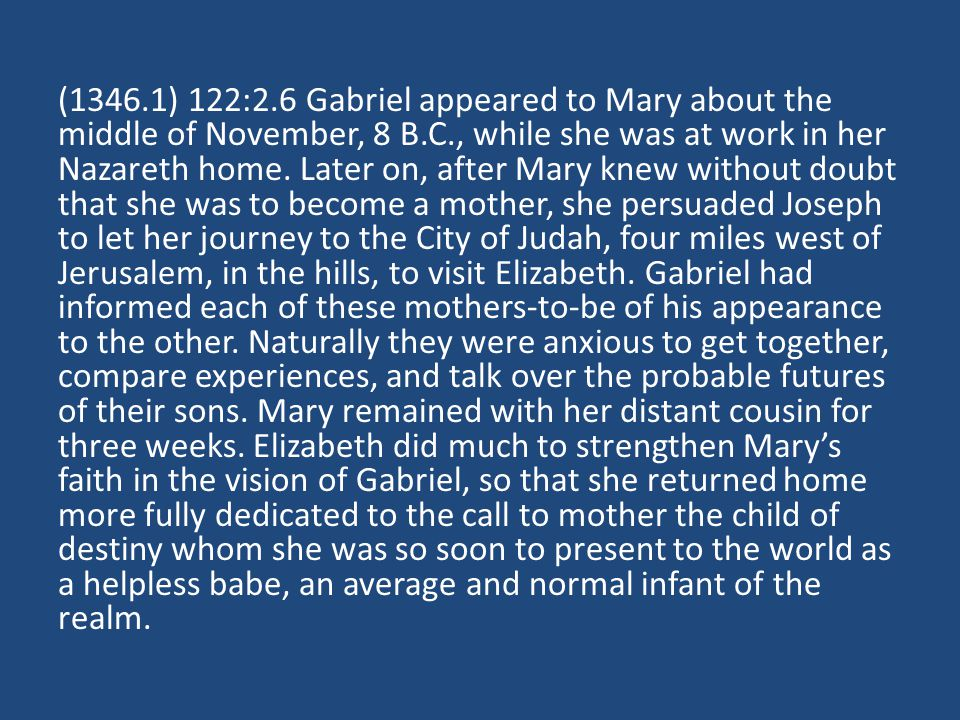 (1346.1) 122:2.6 Gabriel appeared to Mary about the middle of November, 8 B.C., while she was at work in her Nazareth home. Later on, after Mary knew