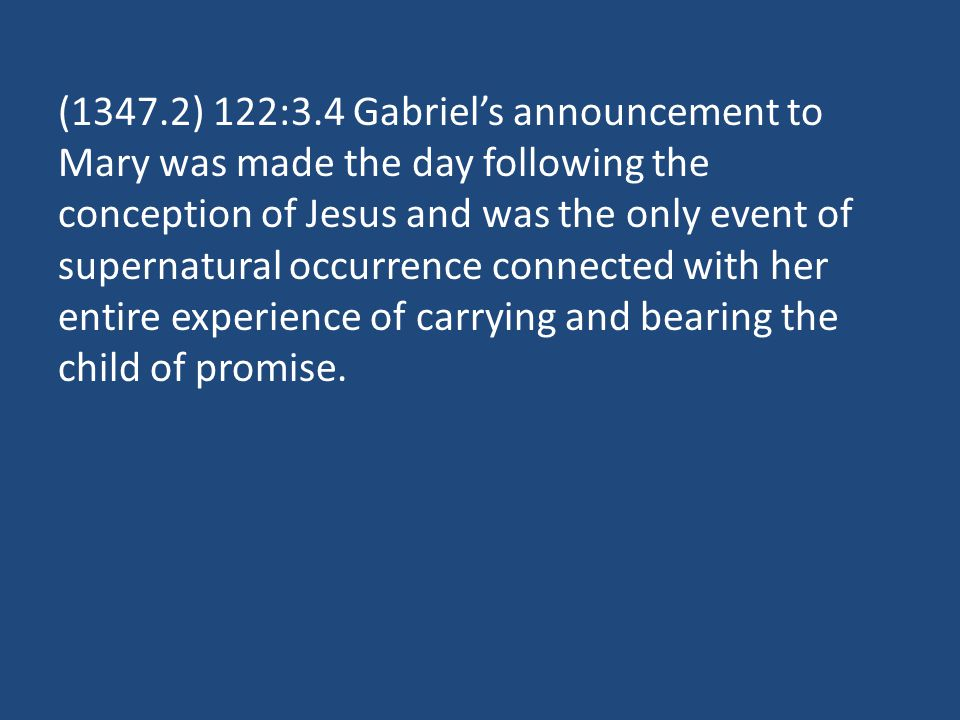 (1347.2) 122:3.4 Gabriels announcement to Mary was made the day following the conception of Jesus and was the only event of supernatural occurrence connected with her entire experience of carrying and bearing the child of promise.