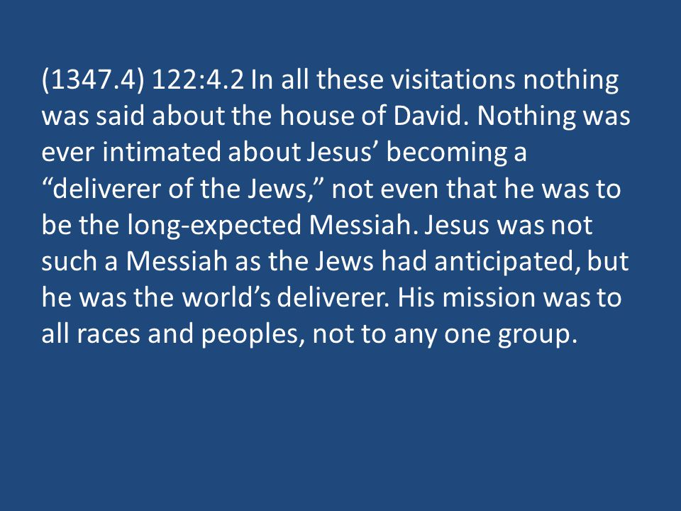 (1347.4) 122:4.2 In all these visitations nothing was said about the house of David. Nothing was ever intimated about Jesus becoming a deliverer of th