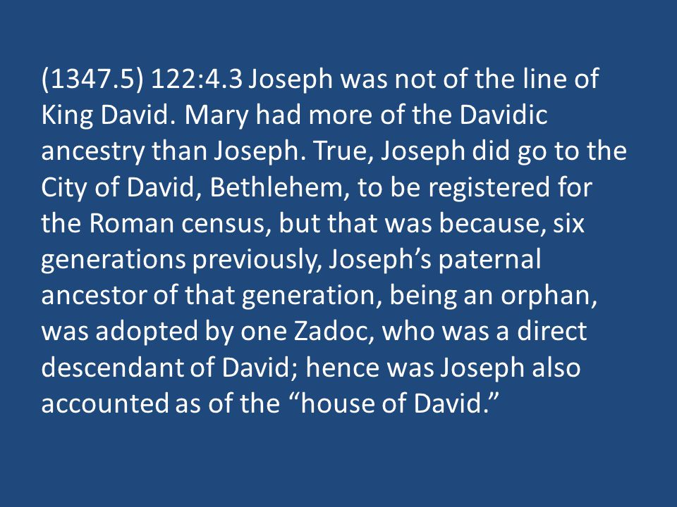 (1347.5) 122:4.3 Joseph was not of the line of King David. Mary had more of the Davidic ancestry than Joseph. True, Joseph did go to the City of David