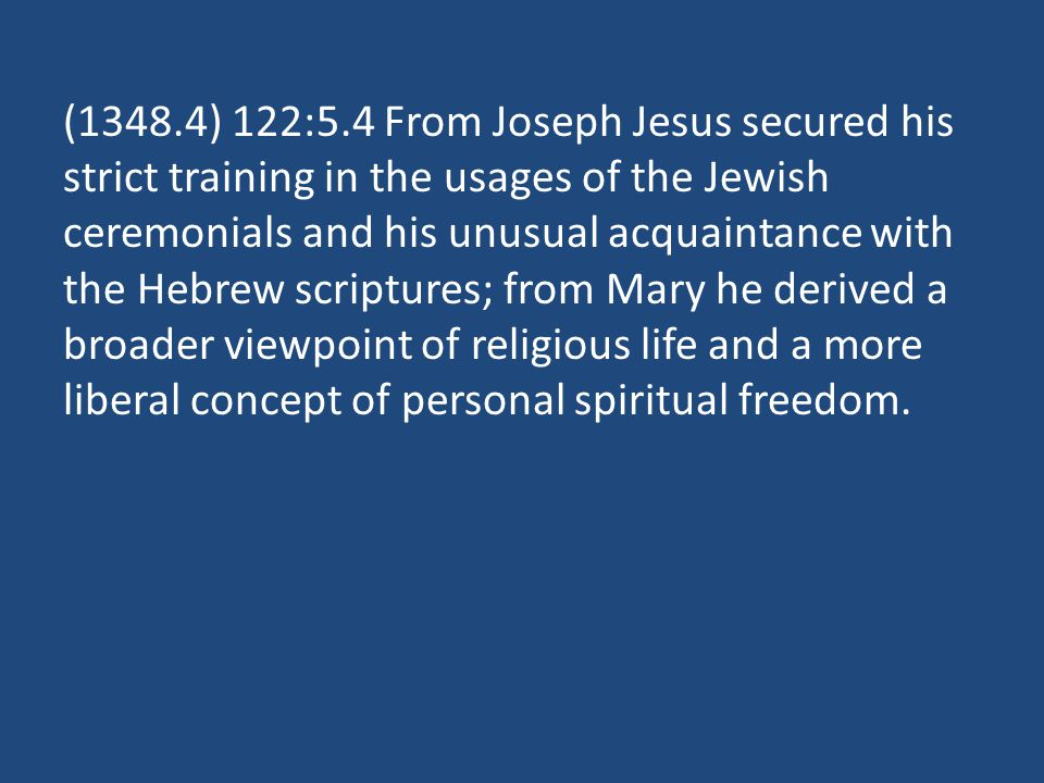 (1348.4) 122:5.4 From Joseph Jesus secured his strict training in the usages of the Jewish ceremonials and his unusual acquaintance with the Hebrew scriptures; from Mary he derived a broader viewpoint of religious life and a more liberal concept of personal spiritual freedom.