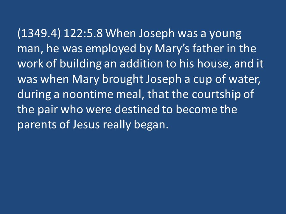 (1349.4) 122:5.8 When Joseph was a young man, he was employed by Marys father in the work of building an addition to his house, and it was when Mary brought Joseph a cup of water, during a noontime meal, that the courtship of the pair who were destined to become the parents of Jesus really began.
