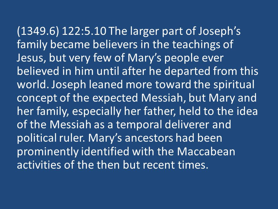 (1349.6) 122:5.10 The larger part of Josephs family became believers in the teachings of Jesus, but very few of Marys people ever believed in him until after he departed from this world.