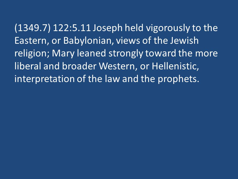 (1349.7) 122:5.11 Joseph held vigorously to the Eastern, or Babylonian, views of the Jewish religion; Mary leaned strongly toward the more liberal and