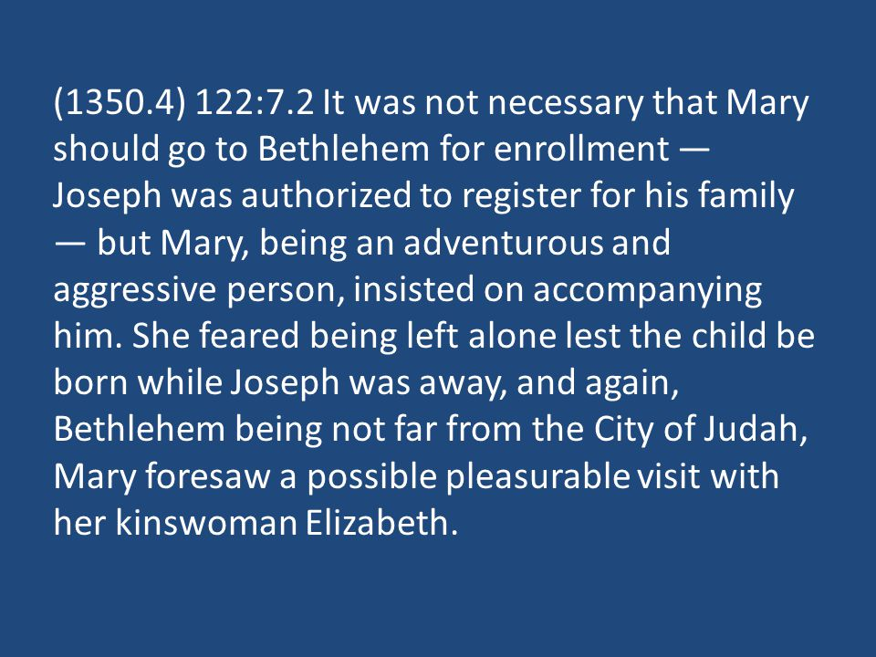 (1350.4) 122:7.2 It was not necessary that Mary should go to Bethlehem for enrollment Joseph was authorized to register for his family but Mary, being an adventurous and aggressive person, insisted on accompanying him.