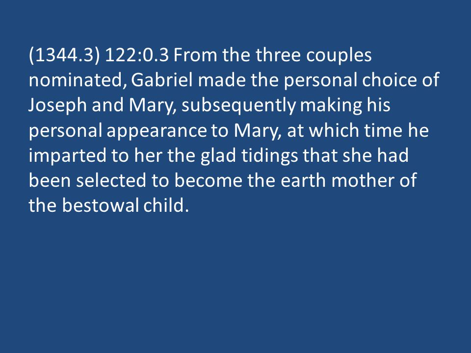 (1344.3) 122:0.3 From the three couples nominated, Gabriel made the personal choice of Joseph and Mary, subsequently making his personal appearance to Mary, at which time he imparted to her the glad tidings that she had been selected to become the earth mother of the bestowal child.