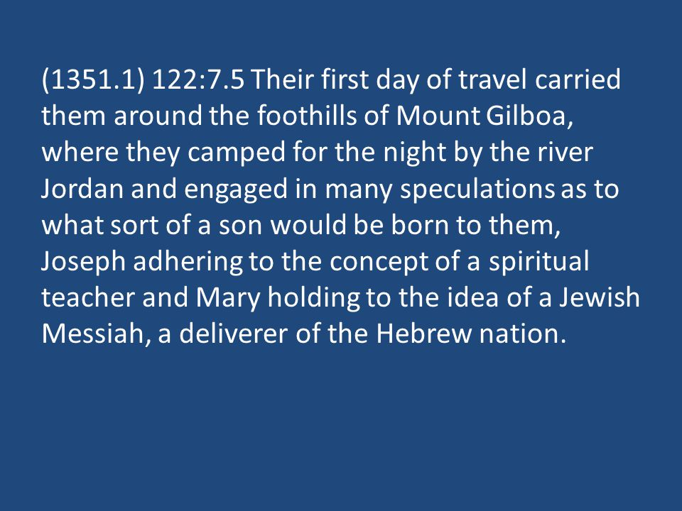 (1351.1) 122:7.5 Their first day of travel carried them around the foothills of Mount Gilboa, where they camped for the night by the river Jordan and engaged in many speculations as to what sort of a son would be born to them, Joseph adhering to the concept of a spiritual teacher and Mary holding to the idea of a Jewish Messiah, a deliverer of the Hebrew nation.
