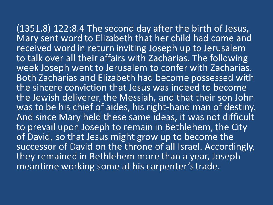 (1351.8) 122:8.4 The second day after the birth of Jesus, Mary sent word to Elizabeth that her child had come and received word in return inviting Joseph up to Jerusalem to talk over all their affairs with Zacharias.