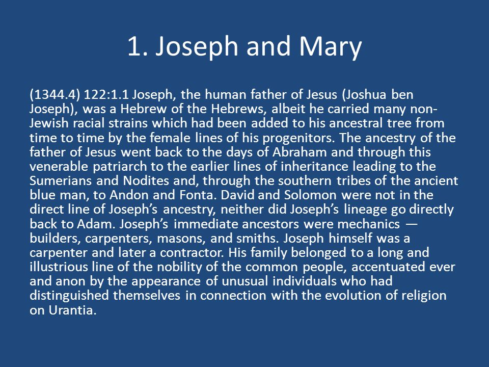 1. Joseph and Mary (1344.4) 122:1.1 Joseph, the human father of Jesus (Joshua ben Joseph), was a Hebrew of the Hebrews, albeit he carried many non- Je