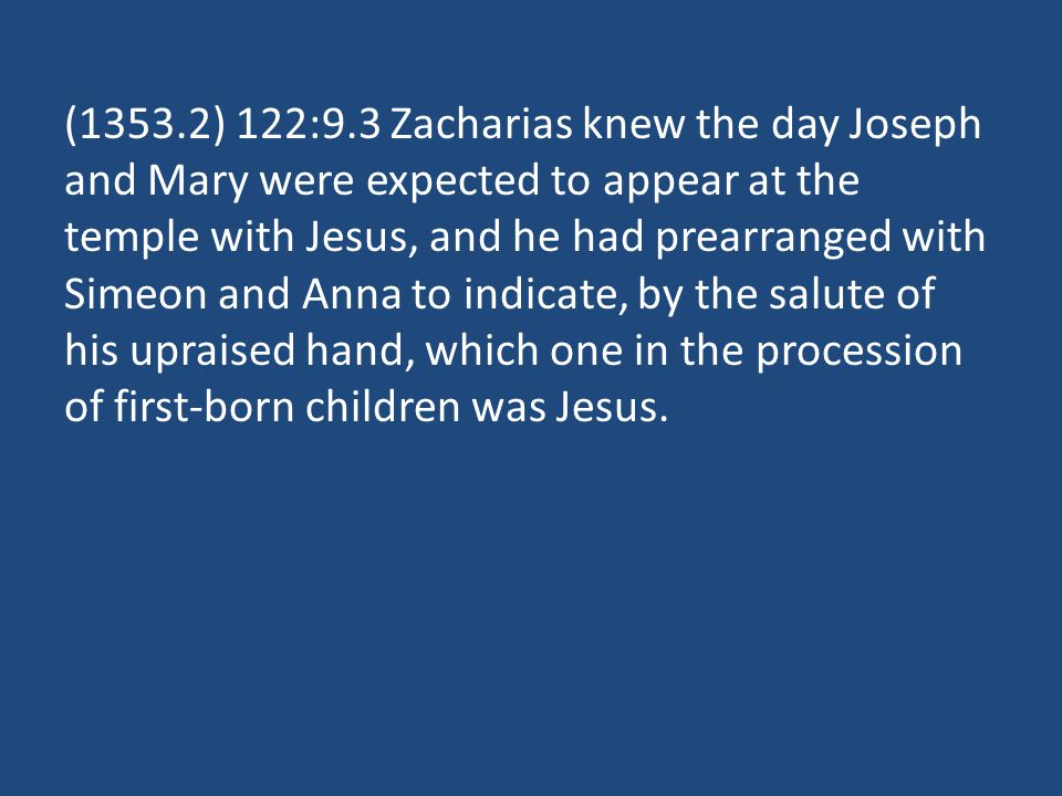 (1353.2) 122:9.3 Zacharias knew the day Joseph and Mary were expected to appear at the temple with Jesus, and he had prearranged with Simeon and Anna