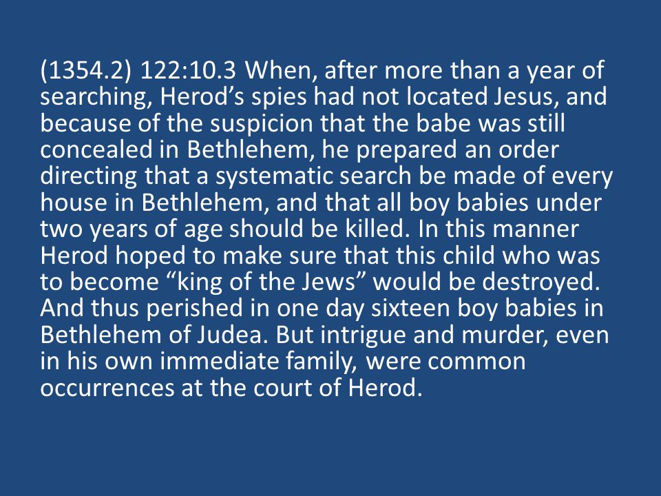(1354.2) 122:10.3 When, after more than a year of searching, Herods spies had not located Jesus, and because of the suspicion that the babe was still concealed in Bethlehem, he prepared an order directing that a systematic search be made of every house in Bethlehem, and that all boy babies under two years of age should be killed.