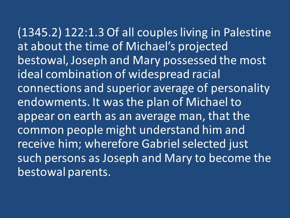(1345.2) 122:1.3 Of all couples living in Palestine at about the time of Michaels projected bestowal, Joseph and Mary possessed the most ideal combination of widespread racial connections and superior average of personality endowments.