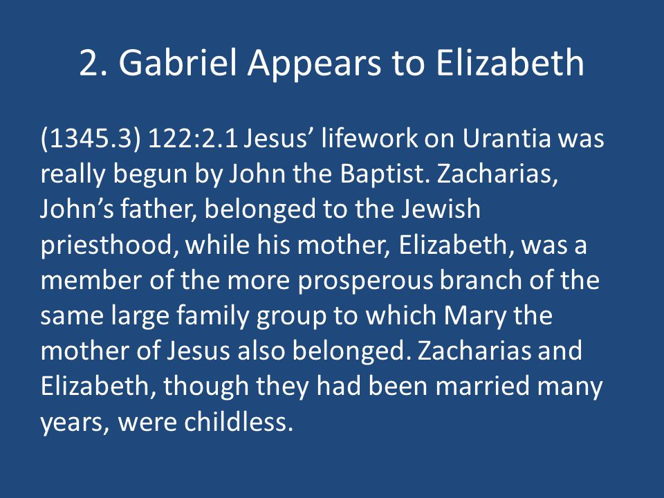 2. Gabriel Appears to Elizabeth (1345.3) 122:2.1 Jesus lifework on Urantia was really begun by John the Baptist. Zacharias, Johns father, belonged to