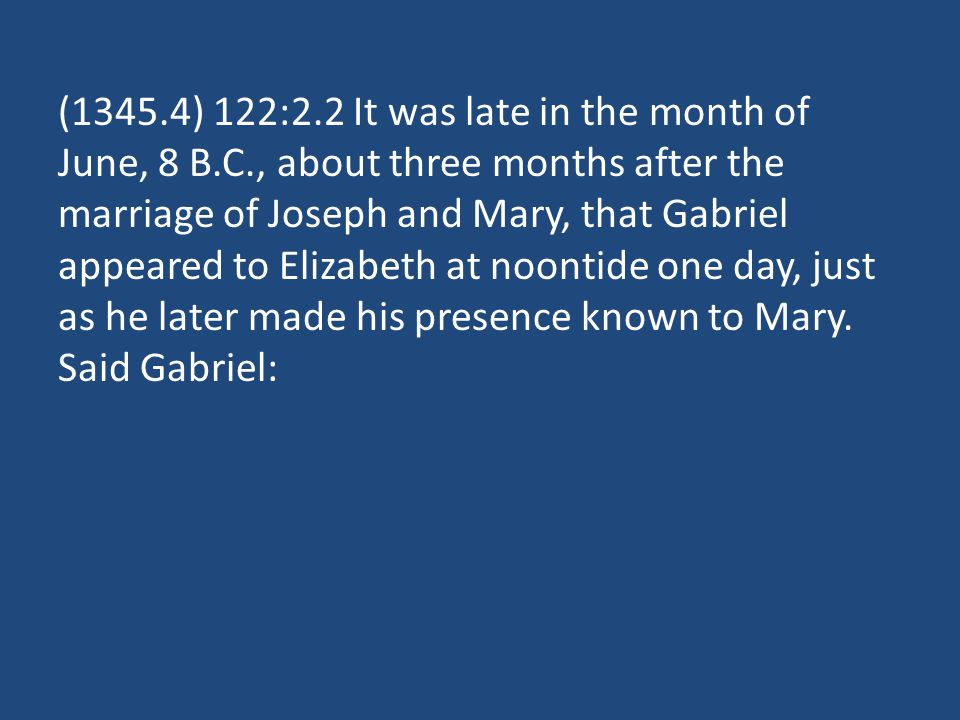 (1345.4) 122:2.2 It was late in the month of June, 8 B.C., about three months after the marriage of Joseph and Mary, that Gabriel appeared to Elizabet