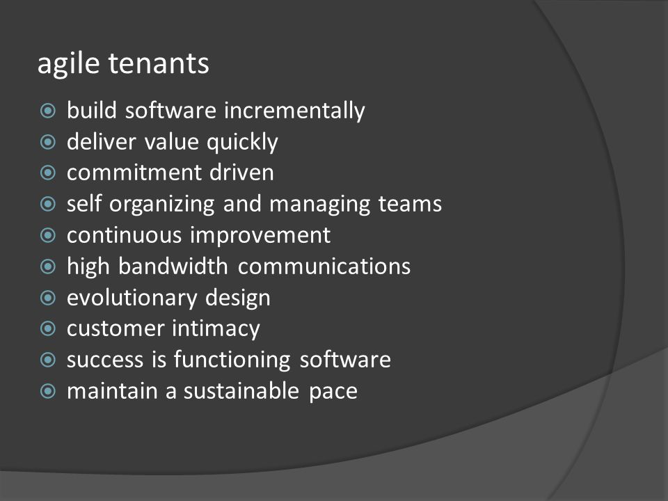 agile tenants build software incrementally deliver value quickly commitment driven self organizing and managing teams continuous improvement high bandwidth communications evolutionary design customer intimacy success is functioning software maintain a sustainable pace