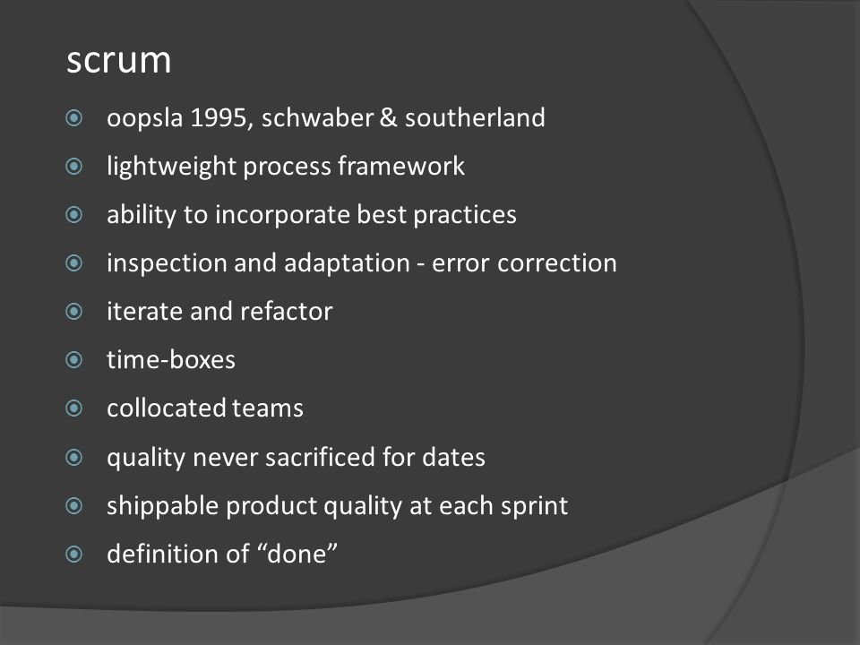 scrum oopsla 1995, schwaber & southerland lightweight process framework ability to incorporate best practices inspection and adaptation - error correction iterate and refactor time-boxes collocated teams quality never sacrificed for dates shippable product quality at each sprint definition of done