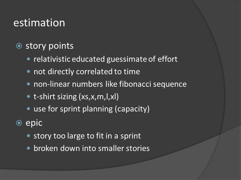 estimation story points relativistic educated guessimate of effort not directly correlated to time non-linear numbers like fibonacci sequence t-shirt sizing (xs,x,m,l,xl) use for sprint planning (capacity) epic story too large to fit in a sprint broken down into smaller stories