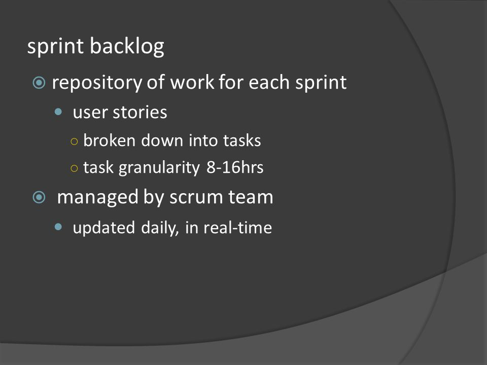 sprint backlog repository of work for each sprint user stories broken down into tasks task granularity 8-16hrs managed by scrum team updated daily, in