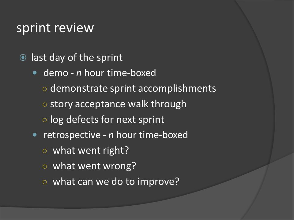 sprint review last day of the sprint demo - n hour time-boxed demonstrate sprint accomplishments story acceptance walk through log defects for next sprint retrospective - n hour time-boxed what went right.