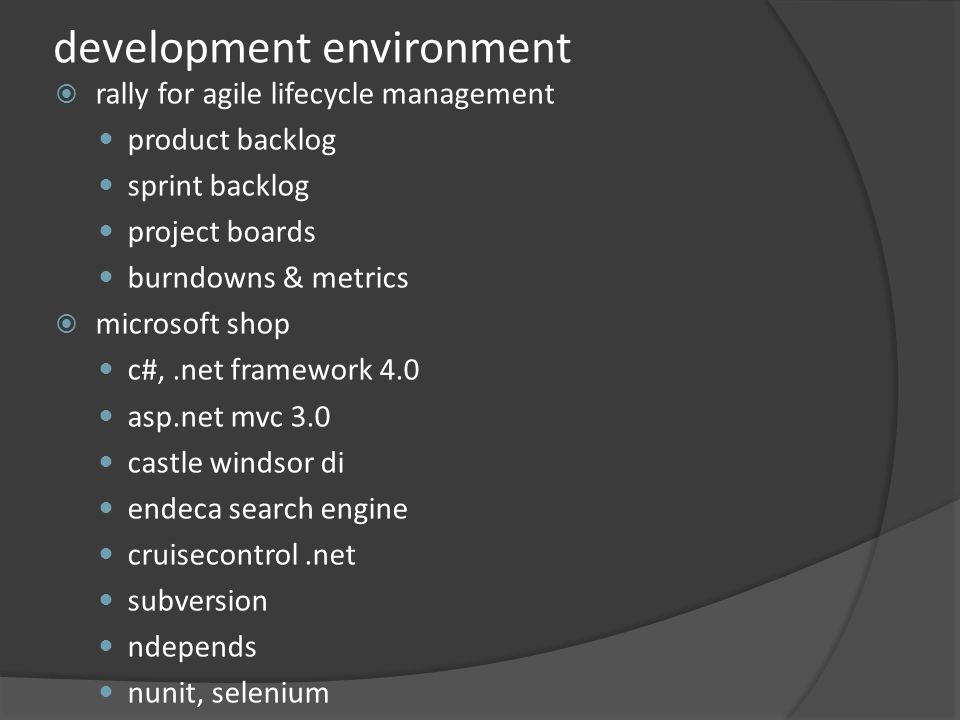 development environment rally for agile lifecycle management product backlog sprint backlog project boards burndowns & metrics microsoft shop c#,.net framework 4.0 asp.net mvc 3.0 castle windsor di endeca search engine cruisecontrol.net subversion ndepends nunit, selenium