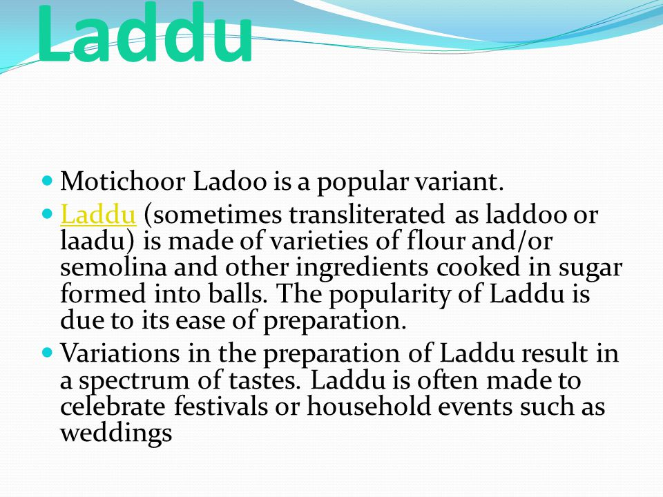 Laddu Motichoor Ladoo is a popular variant. Laddu (sometimes transliterated as laddoo or laadu) is made of varieties of flour and/or semolina and othe