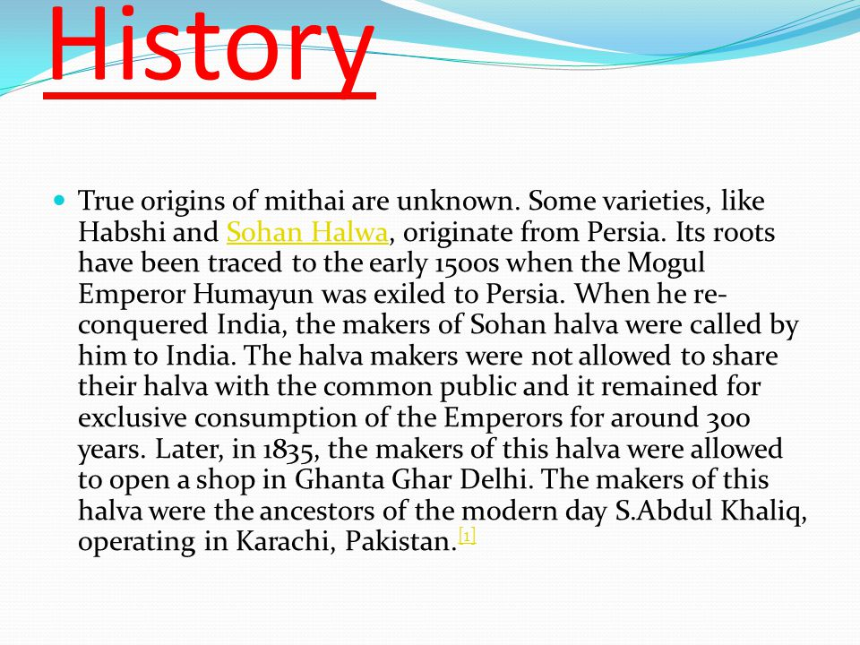 History True origins of mithai are unknown. Some varieties, like Habshi and Sohan Halwa, originate from Persia. Its roots have been traced to the earl