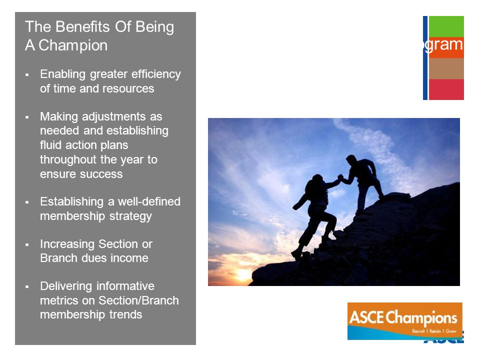 The Benefits Of Being A Champion Enabling greater efficiency of time and resources Making adjustments as needed and establishing fluid action plans throughout the year to ensure success Establishing a well-defined membership strategy Increasing Section or Branch dues income Delivering informative metrics on Section/Branch membership trends Membership Champions Program