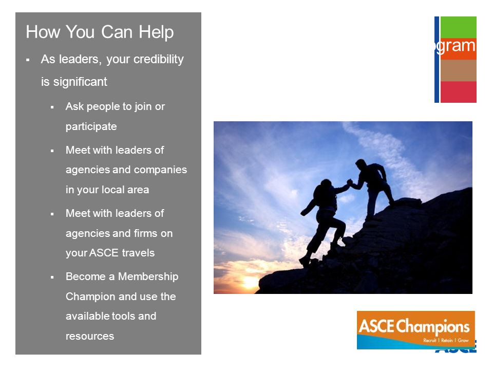 How You Can Help As leaders, your credibility is significant Ask people to join or participate Meet with leaders of agencies and companies in your local area Meet with leaders of agencies and firms on your ASCE travels Become a Membership Champion and use the available tools and resources Membership Champions Program