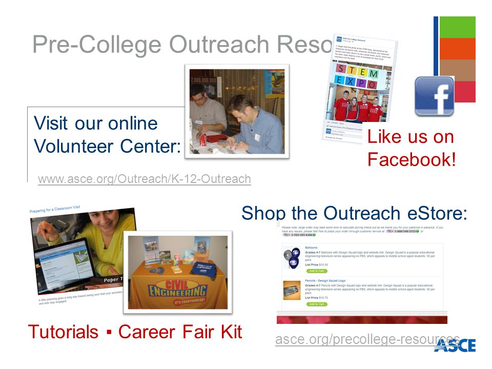 Pre-College Outreach Resources Shop the Outreach eStore: Visit our online Volunteer Center: www.asce.org/Outreach/K-12-Outreach asce.org/precollege-resources Like us on Facebook.