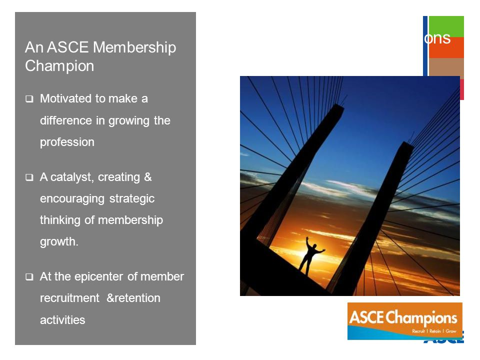 An ASCE Membership Champion Motivated to make a difference in growing the profession A catalyst, creating & encouraging strategic thinking of membership growth.