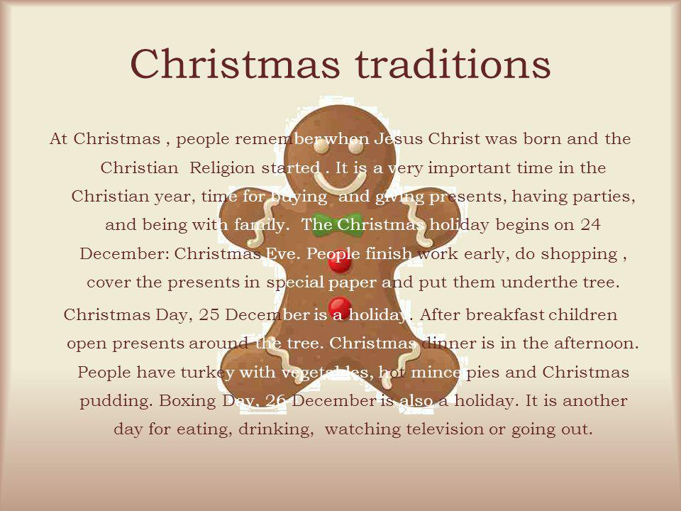 Christmas traditions At Christmas, people remember when Jesus Christ was born and the Christian Religion started. It is a very important time in the C