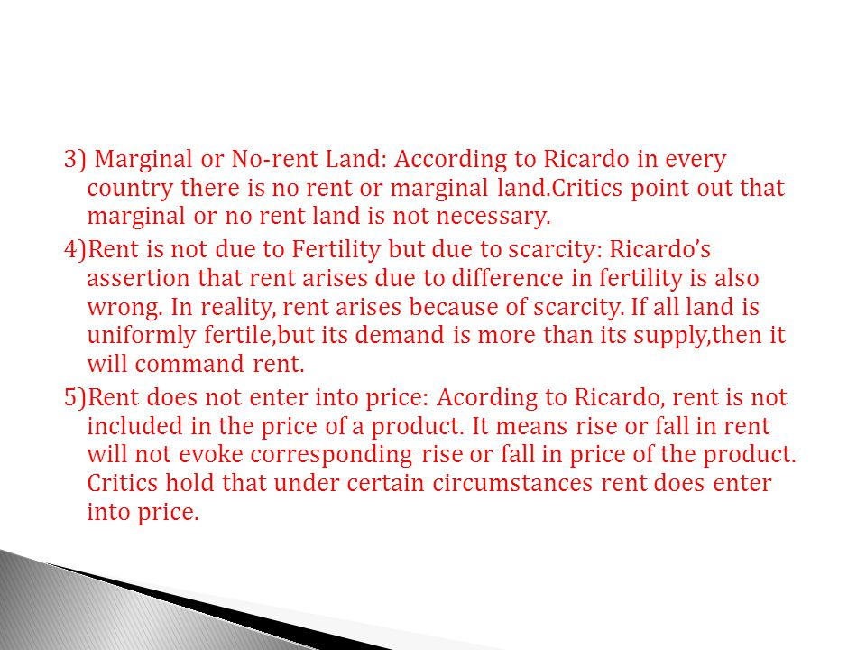 3) Marginal or No-rent Land: According to Ricardo in every country there is no rent or marginal land.Critics point out that marginal or no rent land is not necessary.