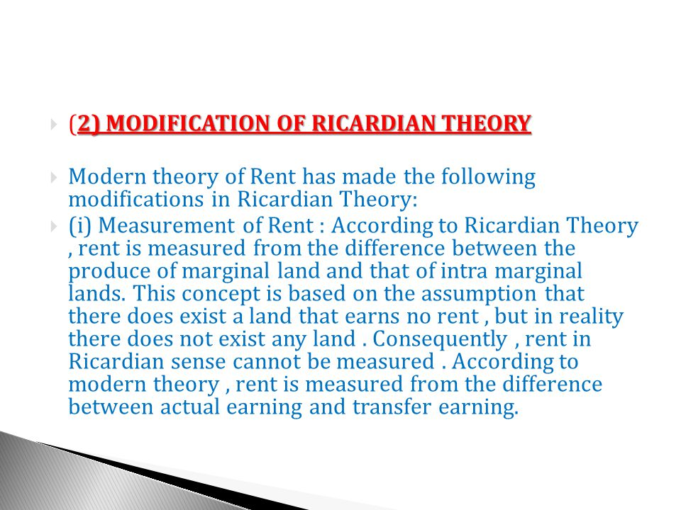 2) MODIFICATION OF RICARDIAN THEORY (2) MODIFICATION OF RICARDIAN THEORY Modern theory of Rent has made the following modifications in Ricardian Theory: (i) Measurement of Rent : According to Ricardian Theory, rent is measured from the difference between the produce of marginal land and that of intra marginal lands.