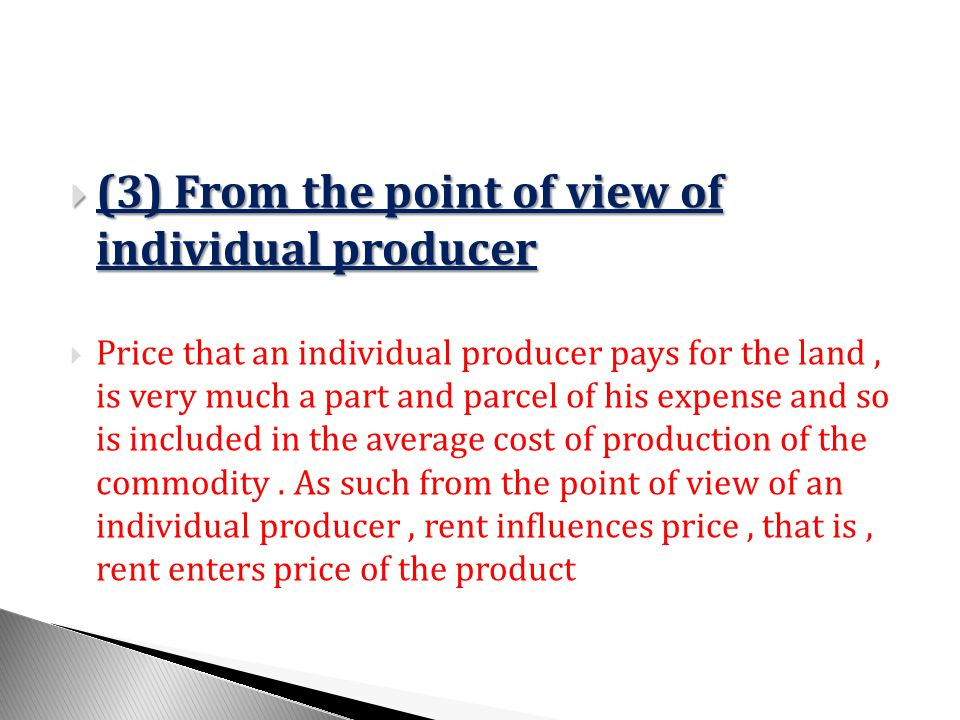 (3) From the point of view of individual producer (3) From the point of view of individual producer Price that an individual producer pays for the land, is very much a part and parcel of his expense and so is included in the average cost of production of the commodity.