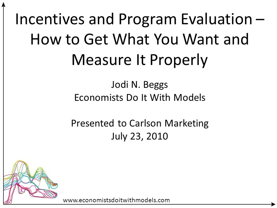 Incentives and Program Evaluation – How to Get What You Want and Measure It Properly Jodi N. Beggs Economists Do It With Models Presented to Carlson M