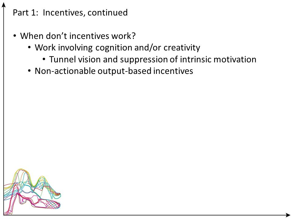 Part 1: Incentives, continued When dont incentives work? Work involving cognition and/or creativity Tunnel vision and suppression of intrinsic motivat