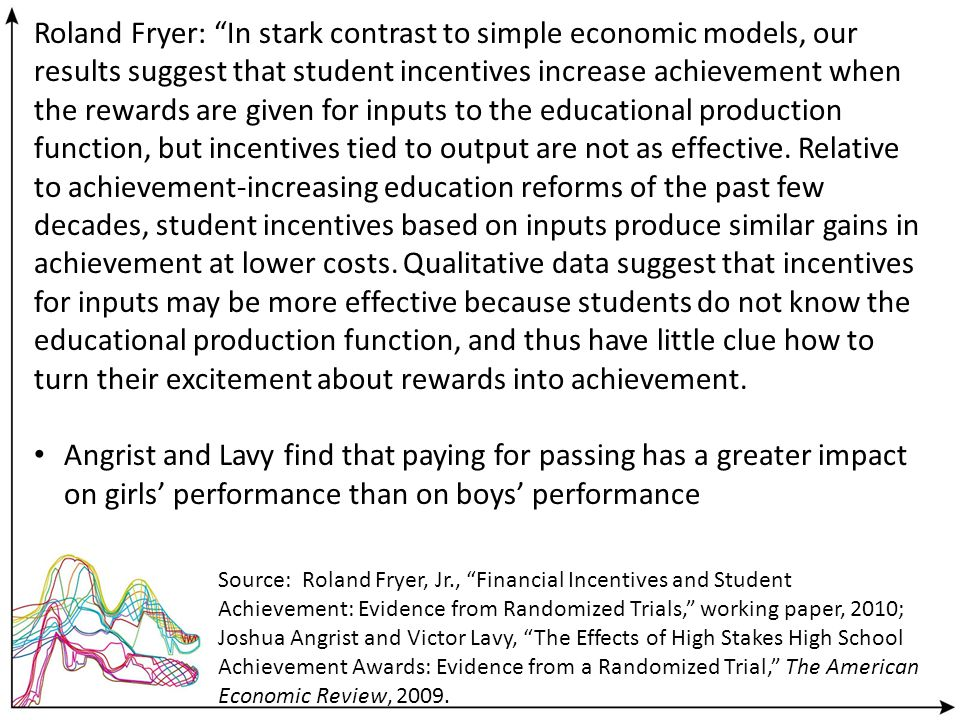 Roland Fryer: In stark contrast to simple economic models, our results suggest that student incentives increase achievement when the rewards are given for inputs to the educational production function, but incentives tied to output are not as effective.