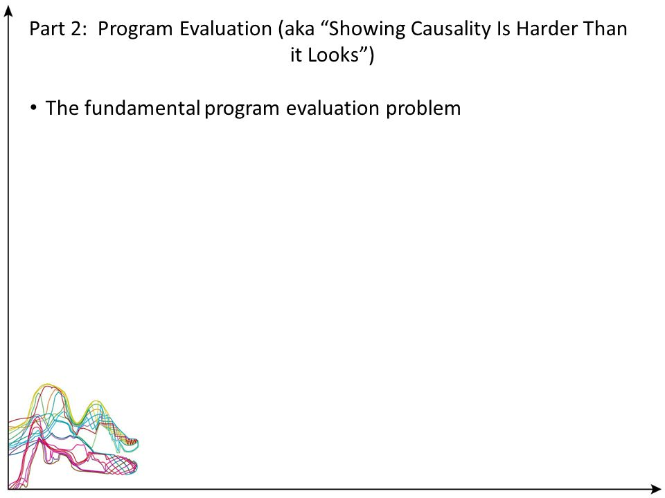 Part 2: Program Evaluation (aka Showing Causality Is Harder Than it Looks) The fundamental program evaluation problem