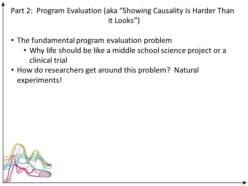 Part 2: Program Evaluation (aka Showing Causality Is Harder Than it Looks) The fundamental program evaluation problem Why life should be like a middle school science project or a clinical trial How do researchers get around this problem.
