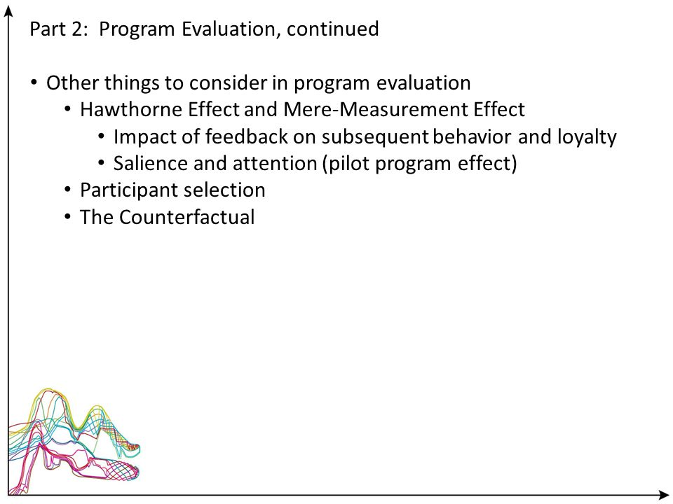 Part 2: Program Evaluation, continued Other things to consider in program evaluation Hawthorne Effect and Mere-Measurement Effect Impact of feedback o