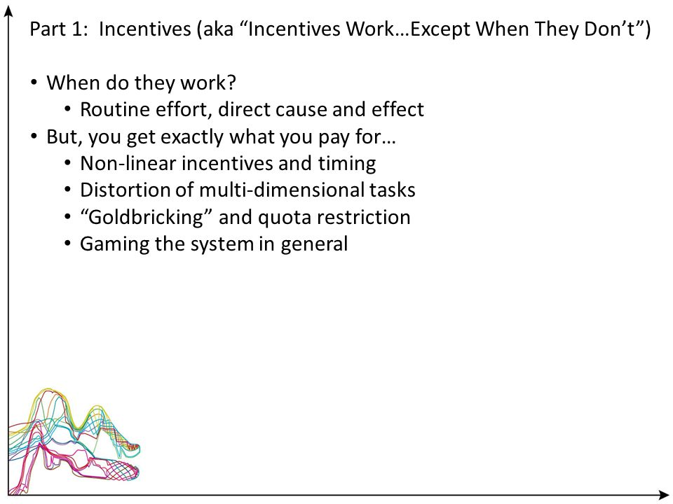 Part 1: Incentives (aka Incentives Work…Except When They Dont) When do they work? Routine effort, direct cause and effect But, you get exactly what yo