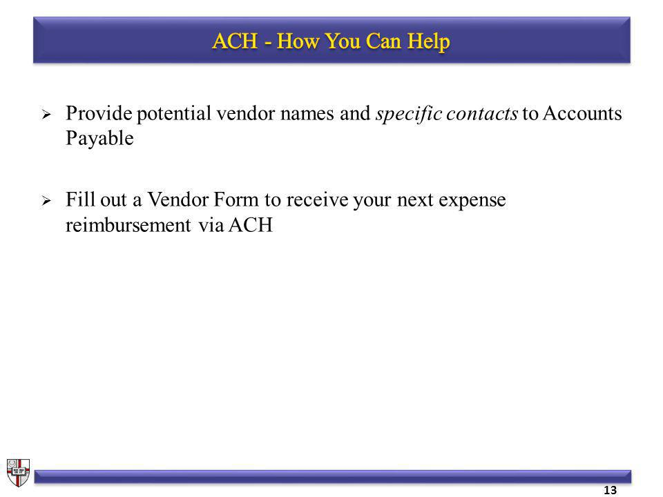 Provide potential vendor names and specific contacts to Accounts Payable Fill out a Vendor Form to receive your next expense reimbursement via ACH 13