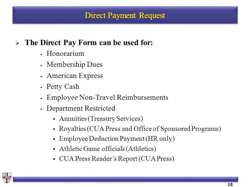 The Direct Pay Form can be used for: Honorarium Membership Dues American Express Petty Cash Employee Non-Travel Reimbursements Department Restricted Annuities (Treasury Services) Royalties (CUA Press and Office of Sponsored Programs) Employee Deduction Payment (HR only) Athletic Game officials (Athletics) CUA Press Readers Report (CUA Press) 18