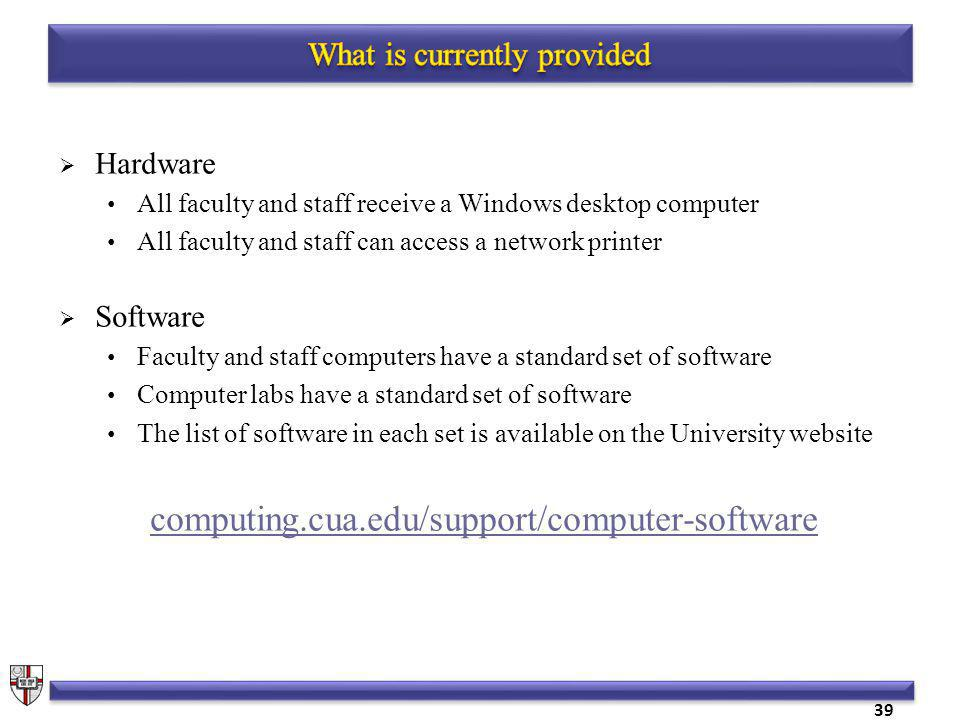 39 Hardware All faculty and staff receive a Windows desktop computer All faculty and staff can access a network printer Software Faculty and staff computers have a standard set of software Computer labs have a standard set of software The list of software in each set is available on the University website computing.cua.edu/support/computer-software