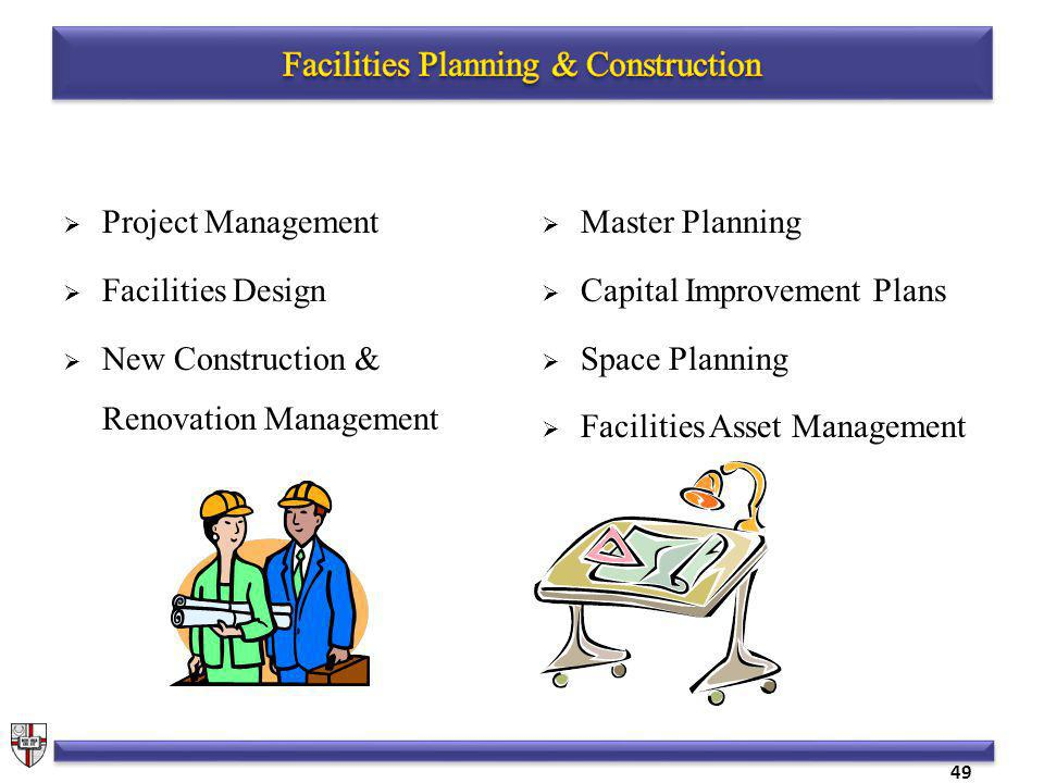 Project Management Facilities Design New Construction & Renovation Management Master Planning Capital Improvement Plans Space Planning Facilities Asset Management 49