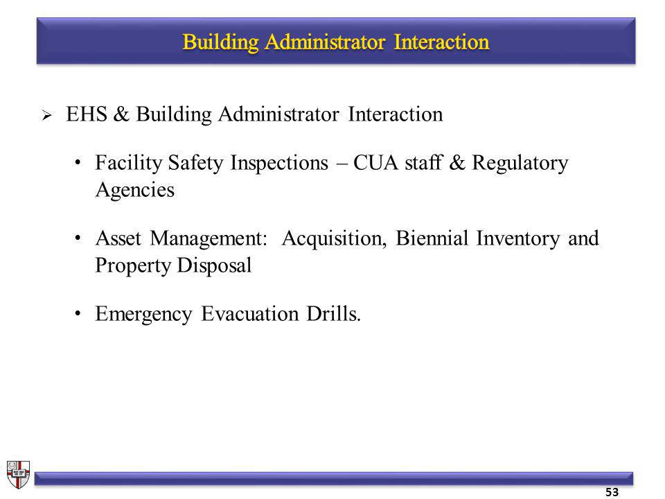 EHS & Building Administrator Interaction Facility Safety Inspections – CUA staff & Regulatory Agencies Asset Management: Acquisition, Biennial Inventory and Property Disposal Emergency Evacuation Drills.